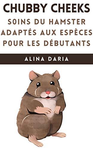 Chubby Cheeks - Soins du hamster adaptés aux espèces pour les débutants (French Edition)