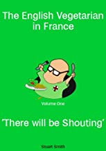 There Will be Shouting (The English Vegetarian in France Book 1)