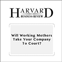 Will Working Mothers Take Your Company to Court? (Harvard Business Review)