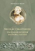 Nicolau Chanterene Um insigne escultor em Évora, 1532-1542 (Portuguese Edition)