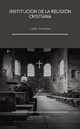 Institución de la Religión Cristiana: La Biblia del Calvinismo (Libro Primero) (Spanish Edition)