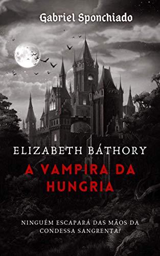 Elizabeth Báthory : A Vampira da Hungria