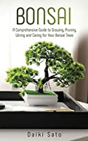 Bonsai: A Comprehensive Guide to Growing, Pruning, Wiring and Caring for Your Bonsai Trees