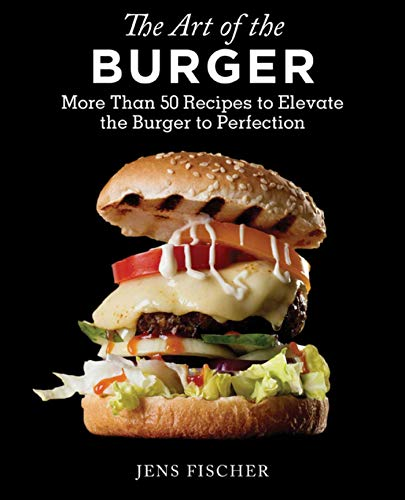 The Art of the Burger: More Than 50 Recipes to Elevate America\'s Favorite Meal to Perfection