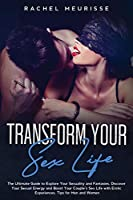 Transform Your Sex Life: The Ultimate Guide to Explore Your Sexuality and Fantasies. Discover Your Sexual Energy and Boost Your Couple's Sex Life with Erotic Experiences. Tips for Men and Women
