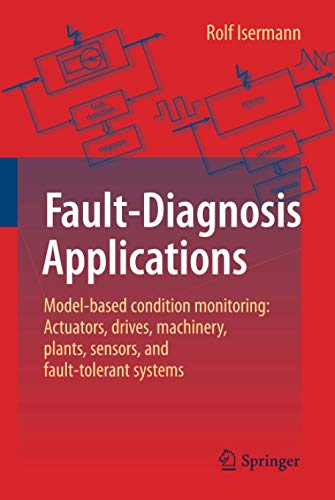 Fault-Diagnosis Applications: Model-Based Condition Monitoring: Actuators, Drives, Machinery, Plants, Sensors, and Fault-tolerant Systems