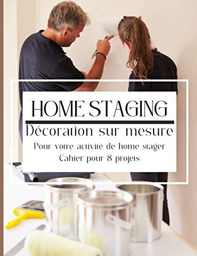 Home staging décoration sur mesure: Pour votre activité de décoration d'intérieur ou de home stager, pour 8 projets de home staging 51 pages de 21,59 x 27,94 cm