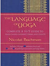 The Language Of Yoga: Complete A to Y guide to Asana Names, Sanskrit Terms, and