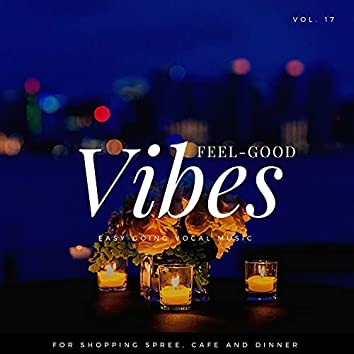 Feel-Good Vibes - Easy Going Vocal Music For Shopping Spree, Cafe And Dinner, Vol. 17