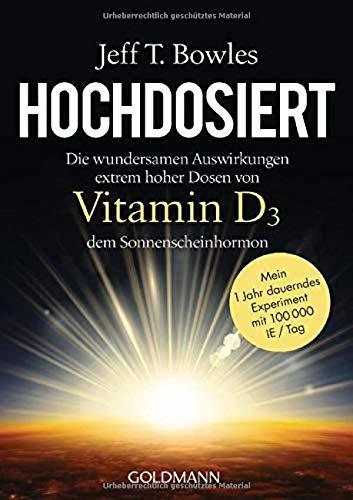 Hochdosiert: Die wundersamen Auswirkungen extrem hoher Dosen von Vitamin D3, dem Sonnenscheinhormon - Mein 1 Jahr dauerndes Experiment mit 100000 IE/Tag