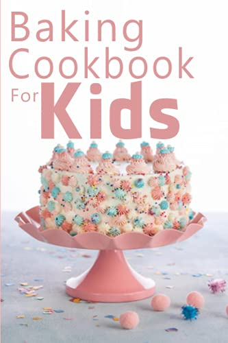 Baking Cookbook For Kids: Learn to Bake with Easy Recipes for Cookies,...