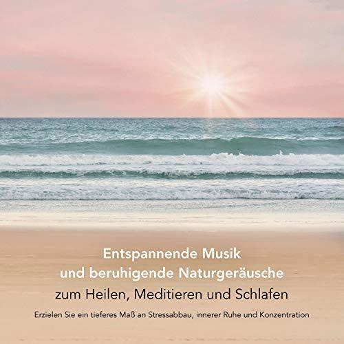 Entspannende Musik und beruhigende Naturgeräusche zum Heilen, Meditieren und Schlafen: Erzielen Sie ein tieferes Maß an Stressabbau, innerer Ruhe und Konzentration