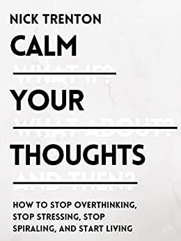 Calm Your Thoughts: Stop Overthinking, Stop Stressing, Stop Spiraling, and Start Living (Mental and Emotional Abundance Book 2) by [Nick Trenton]