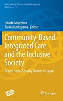 Community-Based Integrated Care and the Inclusive Society: Recent Social Security Reform in Japan (International Perspectives in Geography, 12)