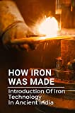 How Iron Was Made: Introduction Of Iron Technology In Ancient India: Iron Age Technology (English Edition)