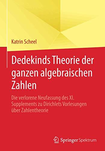 Dedekinds Theorie der ganzen algebraischen Zahlen: Die verlorene Neufassung des XI. Supplements zu Dirichlets Vorlesungen über Zahlentheorie