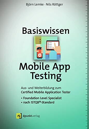 Basiswissen Mobile App Testing: Aus- und Weiterbildung zum Certified Mobile Application Tester – Foundation Level Specialist nach ISTQB®-Standard (iSQI-Reihe)
