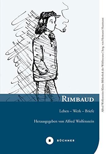 Rimbaud: Leben – Werk – Briefe (Alfred Wolfensteins Kleine Bibliothek der Weltliteratur 3) (German Edition)