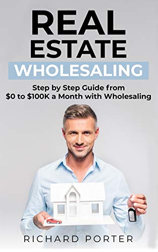 Real Estate Investing Books! - Real Estate Wholesaling: How to Start with Real Estate Wholesaling, from 0 to $100,000 per Month