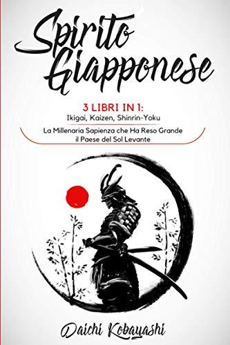 Spirito Giapponese: 3 libri in 1: Ikigai, Kaizen, Shinrin-Yoku. La Millenaria Sapienza che Ha Reso Grande il Paese del Sol Levante