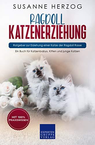 Ragdoll Katzenerziehung - Ratgeber zur Erziehung einer Katze der Ragdoll Rasse: Ein Buch für Katzenbabys, Kitten und junge Katzen
