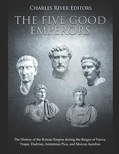 The Five Good Emperors: The History of the Roman Empire during the Reigns of Nerva, Trajan, Hadrian, Antoninus Pius, and Marcus Aurelius