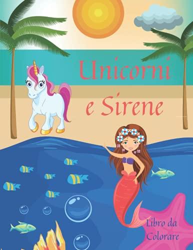 Unicorni e Sirene Libro da Colorare: Incredibili Pagine da Colorare con Unicorni e Sirene per Bambini l Il magico Libro da Colorare Unicorni e Sirene con Disegni Adorabili per Ragazzi e Ragazze