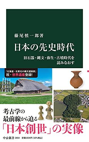 日本の先史時代-旧石器・縄文・弥生・古墳時代を読みなおす (中公新書 2654)