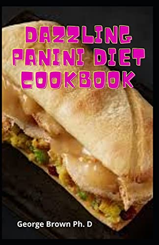 Dazzling Panini Diet Cookbook: The Supremem Guide To Making Your Panini Diet Press