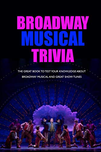 Broadway Musical Trivia: The Great Book to Test Your Knowledge about Broadway Musical and Great Show Tunes: The Ultimate Broadway Book (English Edition)