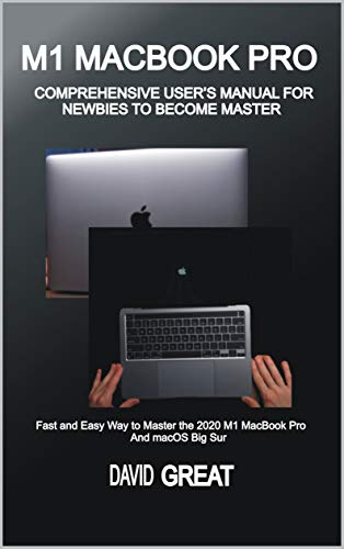 M1 MACBOOK PRO COMPREHENSIVE USER'S MANUAL FOR NEWBIES TO BECOME MASTER: Fast and Easy Way to Master the 2020 M1 MacBook Pro and macOS Big Sur (English Edition)