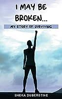I May Be Broken...: My Story of Surviving