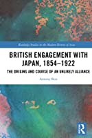 British Engagement with Japan, 1854–1922: The Origins and Course of an Unlikely Alliance (Routledge Studies in the Modern History of Asia)