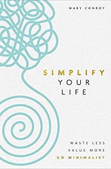 Simplify Your Life: Waste Less, Value More, Go Minimalist by [Mary Conroy]