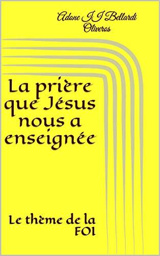 Couverture du livre La prière que Jésus nous a enseignée: Le thème de la FOI