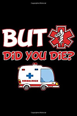 But Did You Die?: 6' x 9' Sizes, 100 Pages, Funny Paramedic Journal Blank Lined Notebook, Writing Book, ... For Medical Assistant, EMTs Working In EMS from Independently published