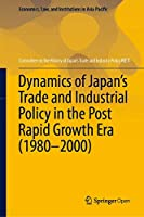Dynamics of Japan's Trade and Industrial Policy in the Post Rapid Growth Era (1980–2000) (Economics, Law, and Institutions in Asia Pacific)