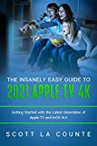 The Insanely Easy Guide to the 2021 Apple TV 4k: Getting Started with the Latest Generation of Apple...