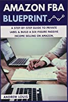 Amazon FBA Blueprint: A Step-by-Step Guide to Private Label & Build a Six-Figure Passive Income Selling on Amazon