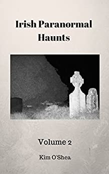 Irish Paranormal Haunts Volume 2 by [Kim O'Shea]