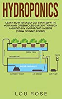 Hydroponics: Learn How to Easily Get Started with Your Own Greenhouse Garden Through DIY Hydroponic Growing System (Grow Organic Food)