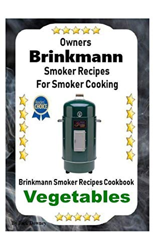 Owners Brinkmann Smoker Recipes For Smoker Cooking: Brinkmann Smoker Recipes Cookbook Vegetables