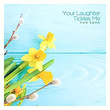 Your laughter tickles me