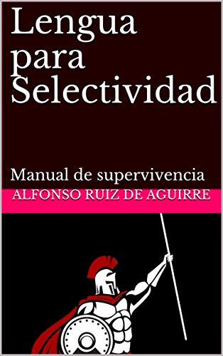 Lengua para Selectividad: Manual de supervivencia eBook: Ruiz de Aguirre, Alfonso: Amazon.es: Tienda Kindle