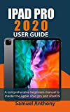 IPAD PRO 2020 USER GUIDE: A Comprehensive Beginners Manual to Master The Apple iPad Pro And iPadOS