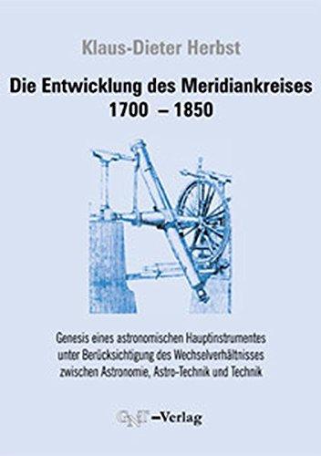 Die Entwicklung des Meridiankreises 1799-1850: Genesis eines astronomischen Hauptinstrumentes unter Berücksichtigung des Wechselverhältnisses zwischen Astronomie, Astro-Technik und Technik