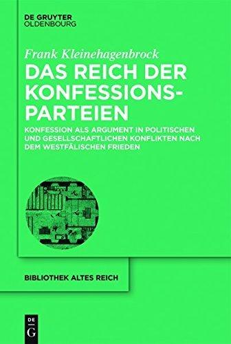 Das Reich der Konfessionsparteien: Konfession als Argument in politischen und gesellschaftlichen Konflikten nach dem Westfälischen Frieden (bibliothek altes Reich 19) (German Edition)