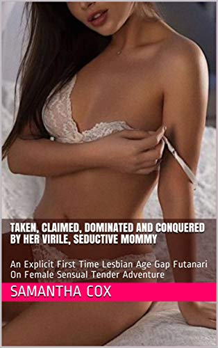 Taken, Claimed, Dominated And Conquered By Her Virile, Seductive Mommy: An Explicit First Time Lesbian Age Gap Futanari On Female Sensual Tender Adventure (English Edition)
