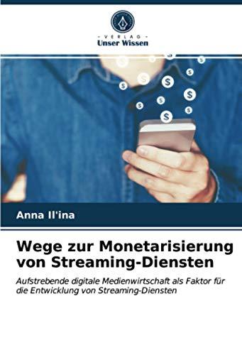 Wege zur Monetarisierung von Streaming-Diensten: Aufstrebende digitale Medienwirtschaft als Faktor für die Entwicklung von Streaming-Diensten