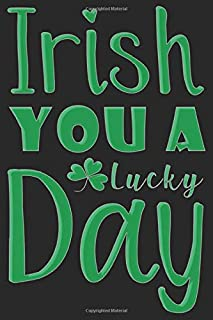 Irish You A Lucky Day Quotes: Blank Lined Journal Notebook For Creating Journal And Perfect For St Patrick's Day Gifts For...